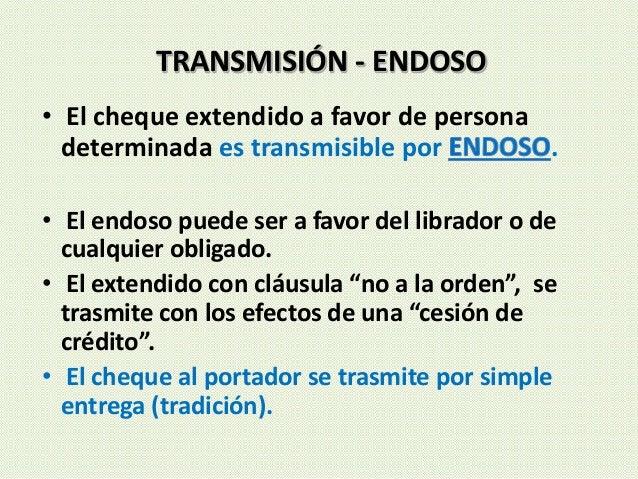 • El cheque extendido a favor de persona determinada es transmisible por . • El endoso puede ser a favor del librador o de...