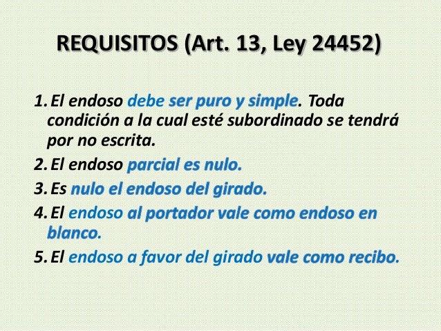 REQUISITOS (Art. 13, Ley 24452) 1.El endoso debe . Toda condición a la cual esté subordinado se tendrá por no escrita. 2.E...