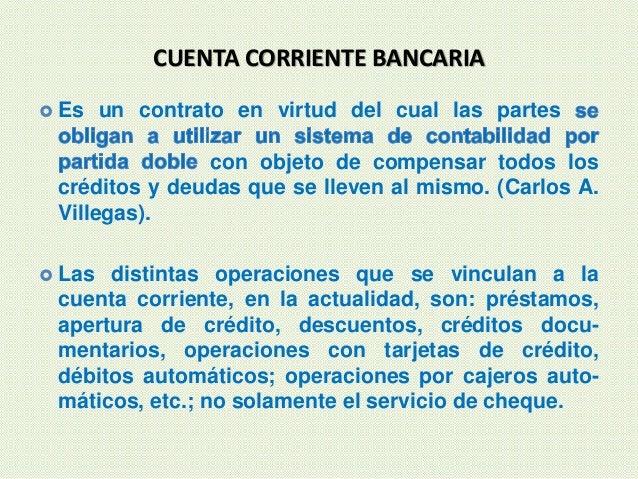 CUENTA CORRIENTE BANCARIA  Es un contrato en virtud del cual las partes con objeto de compensar todos los créditos y deud...