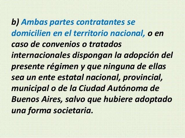 b) Ambas partes contratantes se domicilien en el territorio nacional, o en caso de convenios o tratados internacionales di...