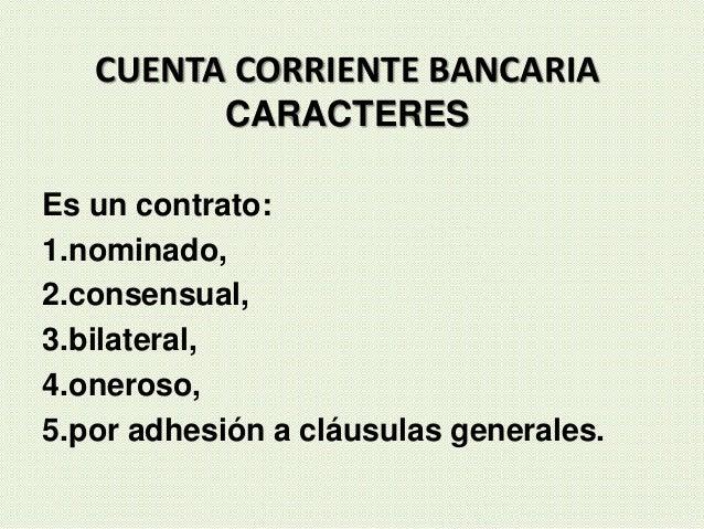 CUENTA CORRIENTE BANCARIA CARACTERES Es un contrato: 1.nominado, 2.consensual, 3.bilateral, 4.oneroso, 5.por adhesión a cl...