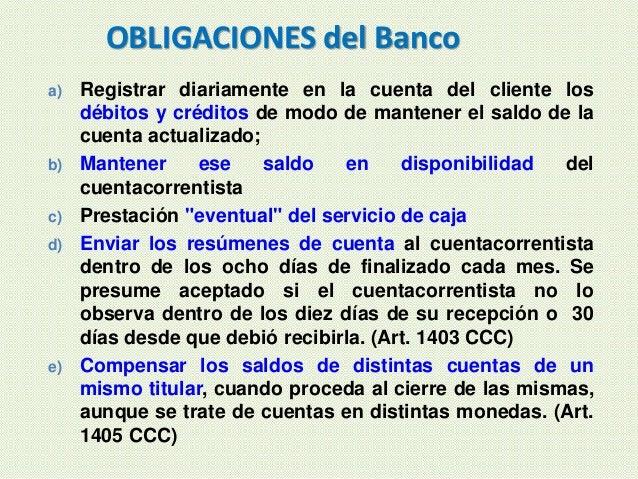 OBLIGACIONES del Banco a) Registrar diariamente en la cuenta del cliente los débitos y créditos de modo de mantener el sal...