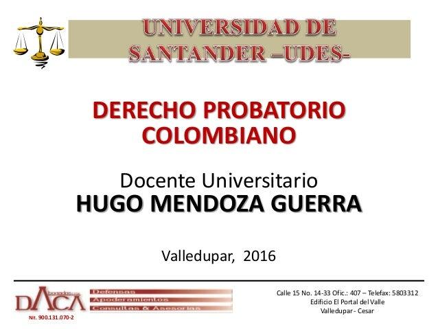 Nit. 900.131.070-2 DERECHO PROBATORIO COLOMBIANO Docente Universitario HUGO MENDOZA GUERRA Valledupar, 2016 Calle 15 No. 1...
