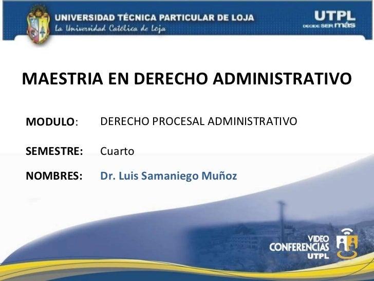 MAESTRIA EN DERECHO ADMINISTRATIVO MODULO : NOMBRES: DERECHO PROCESAL ADMINISTRATIVO Dr. Luis Samaniego Muñoz SEMESTRE: Cu...