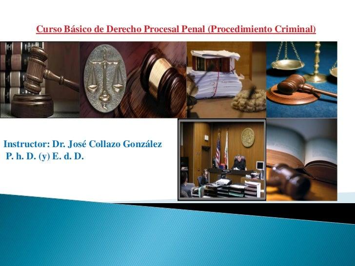 Curso Básico de Derecho Procesal Penal (Procedimiento Criminal)Instructor: Dr. José Collazo González P. h. D. (y) E. d. D.