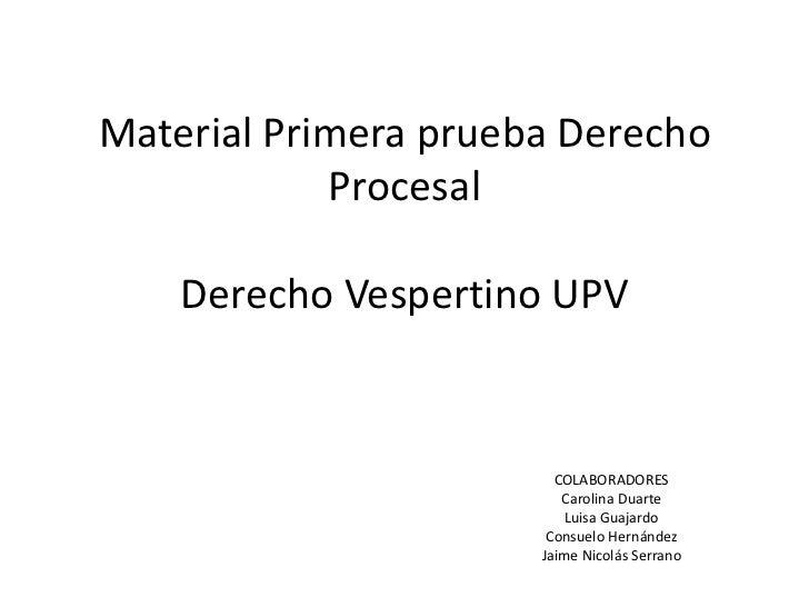 Material Primera prueba Derecho ProcesalDerecho Vespertino UPV<br />COLABORADORES<br />Carolina Duarte <br />Luisa Guajard...