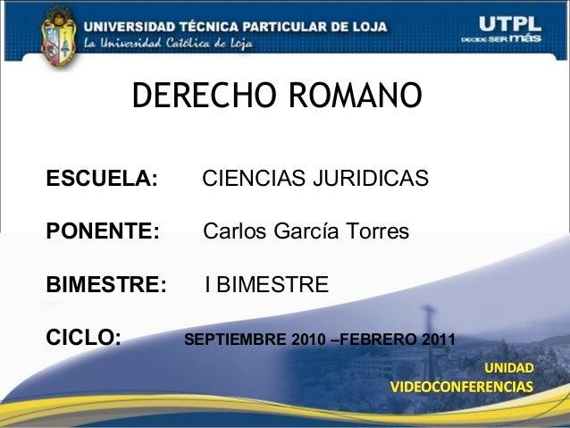 DERECHO ROMANO ESCUELA: CIENCIAS JURIDICAS PONENTE: Carlos García Torres BIMESTRE: I BIMESTRE CICLO: SEPTIEMBRE 2010 –FEBR...