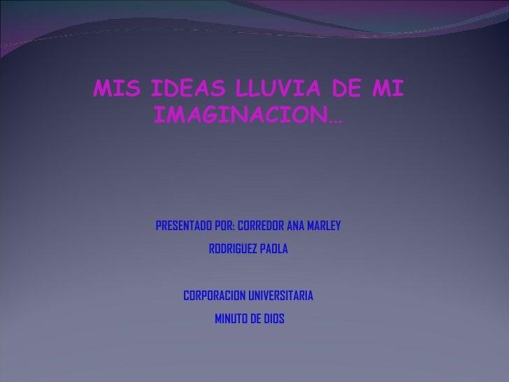 MIS IDEAS LLUVIA DE MI IMAGINACION… PRESENTADO POR: CORREDOR ANA MARLEY RODRIGUEZ PAOLA CORPORACION UNIVERSITARIA MINUTO D...