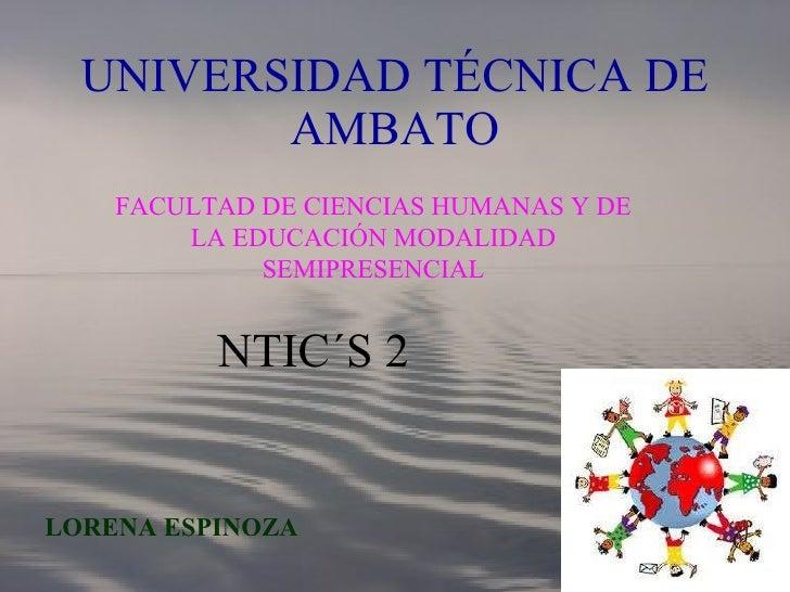 UNIVERSIDAD TÉCNICA DE AMBATO FACULTAD DE CIENCIAS HUMANAS Y DE LA EDUCACIÓN MODALIDAD SEMIPRESENCIAL LORENA ESPINOZA NTIC...