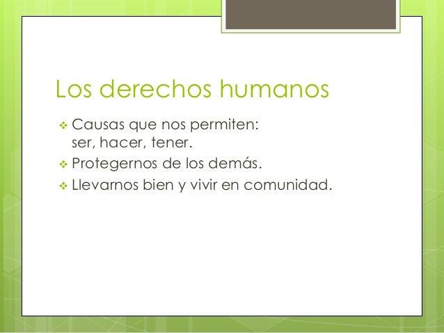 Los derechos humanos Causas que nos permiten:ser, hacer, tener. Protegernos de los demás. Llevarnos bien y vivir en com...