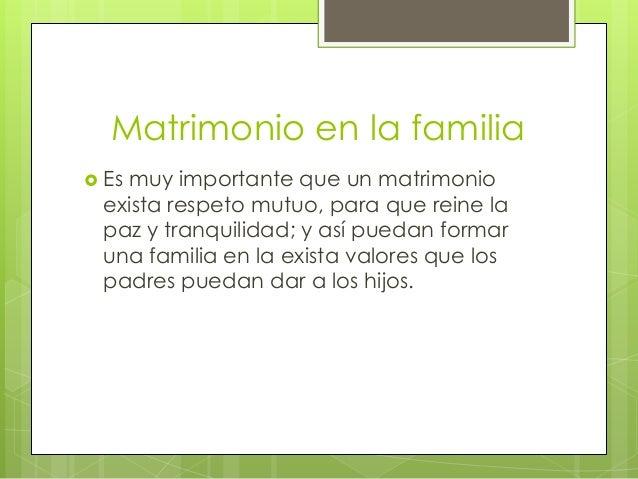 Matrimonio en la familia Es muy importante que un matrimonioexista respeto mutuo, para que reine lapaz y tranquilidad; y ...
