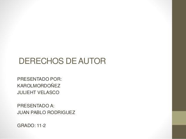 DERECHOS DE AUTOR PRESENTADO POR: KAROLMORDOÑEZ JULIEHT VELASCO PRESENTADO A: JUAN PABLO RODRIGUEZ GRADO: 11-2