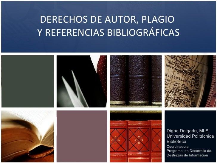 DERECHOS DE AUTOR, PLAGIO  Y REFERENCIAS BIBLIOGRÁFICAS Digna Delgado, MLS Universidad Politécnica Biblioteca Coordinadora...