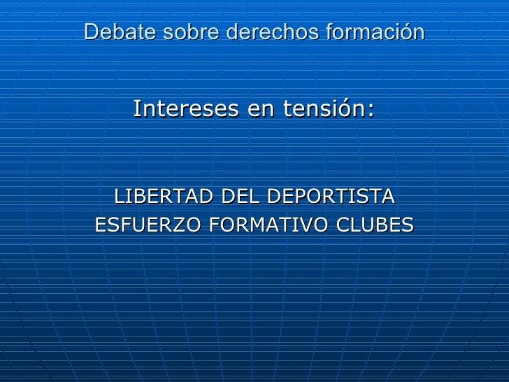 Debate sobre derechos formación Intereses en tensión: LIBERTAD DEL DEPORTISTA ESFUERZO FORMATIVO CLUBES
