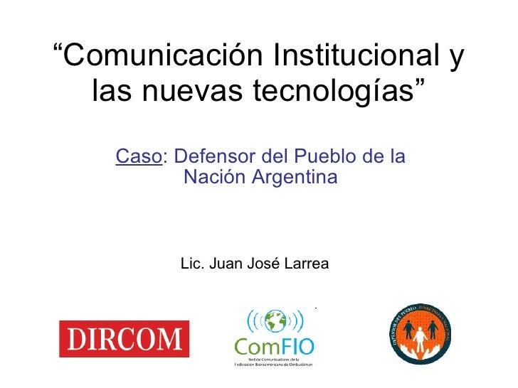""""""" Comunicación Institucional y las nuevas tecnologías"""" Caso : Defensor del Pueblo de la Nación Argentina Lic. Juan José La..."""