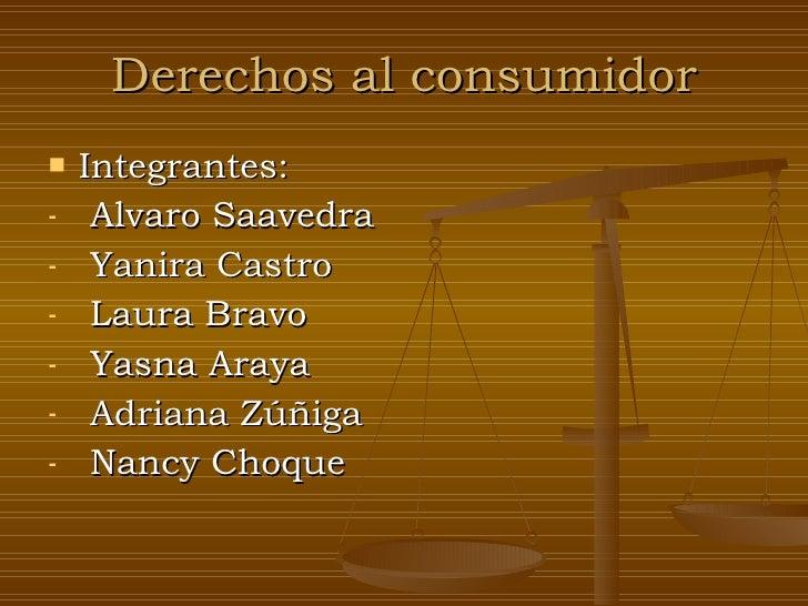 Derechos al consumidor <ul><li>Integrantes:  </li></ul><ul><li>Alvaro Saavedra </li></ul><ul><li>Yanira Castro </li></ul><...