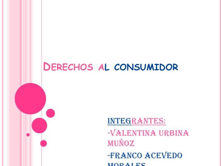 Derechos al consumidor<br />Integrantes:<br />-Valentina Urbina Muñoz<br />-Franco Acevedo Morales<br />-Daniela Miranda B...