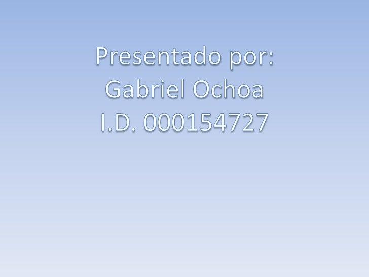 Presentado por: <br />Gabriel Ochoa<br />I.D. 000154727<br />