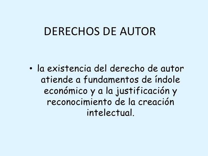 DERECHOS DE AUTOR<br />la existencia del derecho de autor atiende a fundamentos de índole económico y a la justificación y...