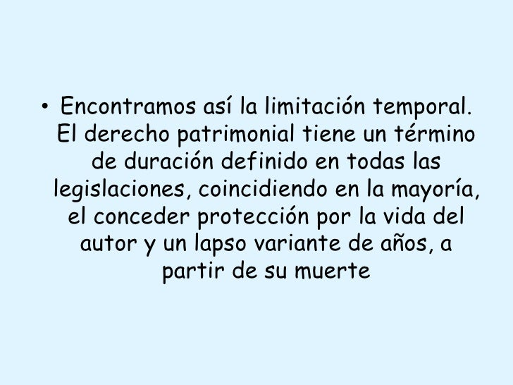 Encontramos así la limitación temporal. El derecho patrimonial tiene un término de duración definido en todas las legislac...