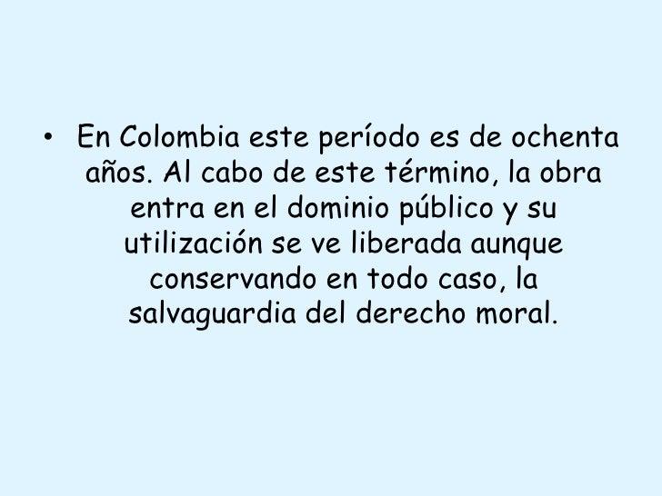 En Colombia este período es de ochenta años. Al cabo de este término, la obra entra en el dominio público y su utilizació...