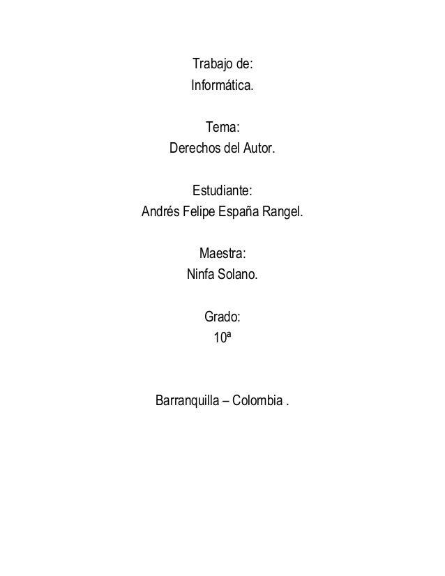 Trabajo de:Informática.Tema:Derechos del Autor.Estudiante:Andrés Felipe España Rangel.Maestra:Ninfa Solano.Grado:10ªBarran...