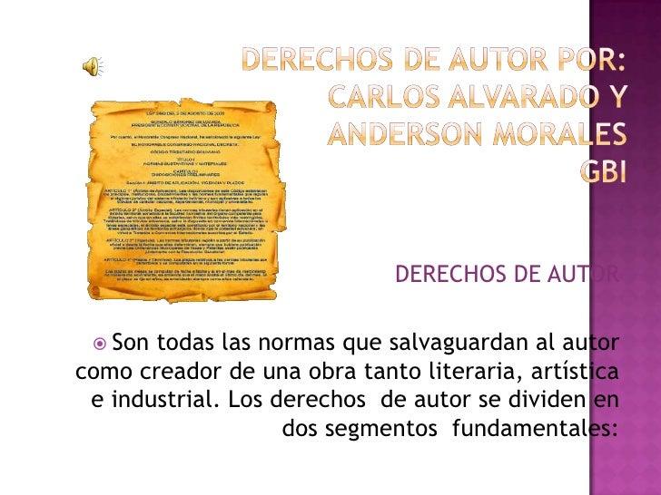DERECHOS DE AUTOR POR:CARLOS ALVARADO Y ANDERSON MORALESGBI<br />DERECHOS DE AUTOR<br />Son todas las normas que salvaguar...