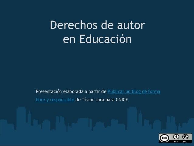 Derechos de autor en Educación  Presentación elaborada a partir de Publicar un Blog de forma libre y responsablede Tísca...