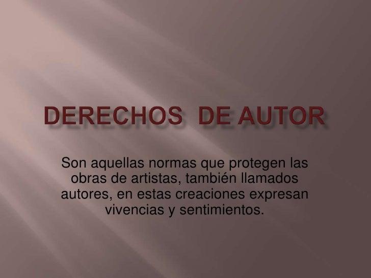 Derechos  de Autor<br />Son aquellas normas que protegen las obras de artistas, también llamados autores, en estas creacio...