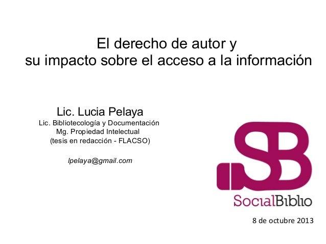 El derecho de autor y su impacto sobre el acceso a la información 8 de octubre 2013 Lic. Lucia Pelaya Lic. Bibliotecología...