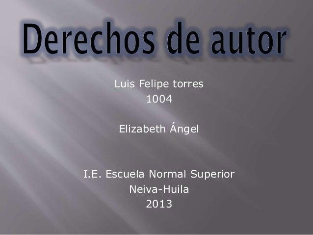 Luis Felipe torres 1004 Elizabeth Ángel I.E. Escuela Normal Superior Neiva-Huila 2013