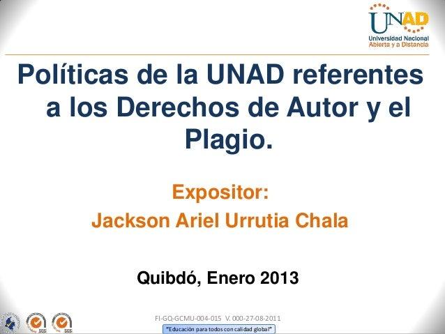 Políticas de la UNAD referentes  a los Derechos de Autor y el              Plagio.            Expositor:     Jackson Ariel...