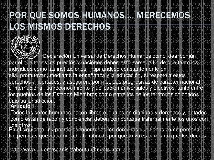 POR QUE SOMOS HUMANOS…. MERECEMOS LOS MISMOS DERECHOS                  Declaración Universal de Derechos Humanos como idea...