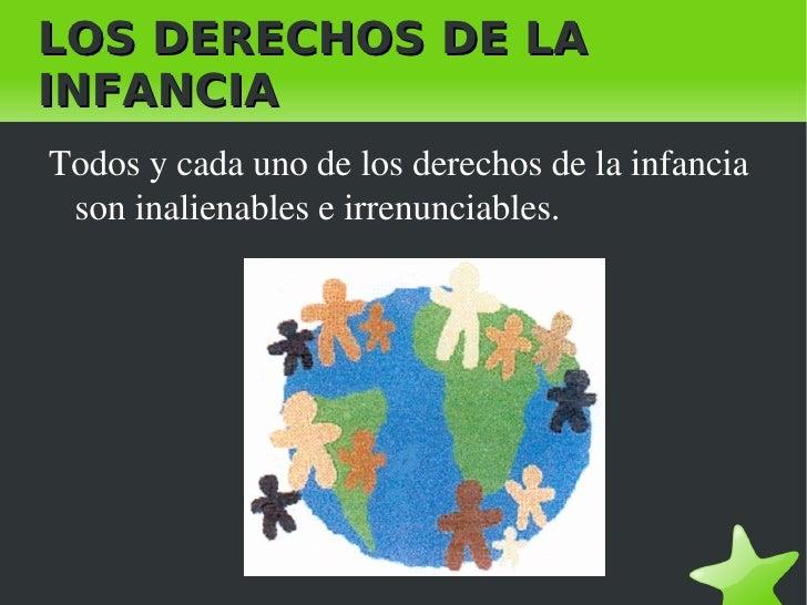 LOS DERECHOS DE LA INFANCIA <ul><li>Todos y cada uno de los derechos de la infancia son inalienables e irrenunciables. </l...