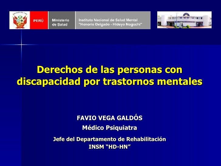 Derechos de las personas con discapacidad por trastornos mentales FAVIO VEGA GALDÓS Médico Psiquiatra Jefe del Departament...