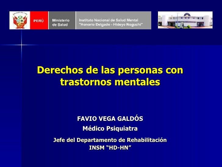 Derechos de las personas con trastornos mentales FAVIO VEGA GALDÓS Médico Psiquiatra Jefe del Departamento de Rehabilitaci...