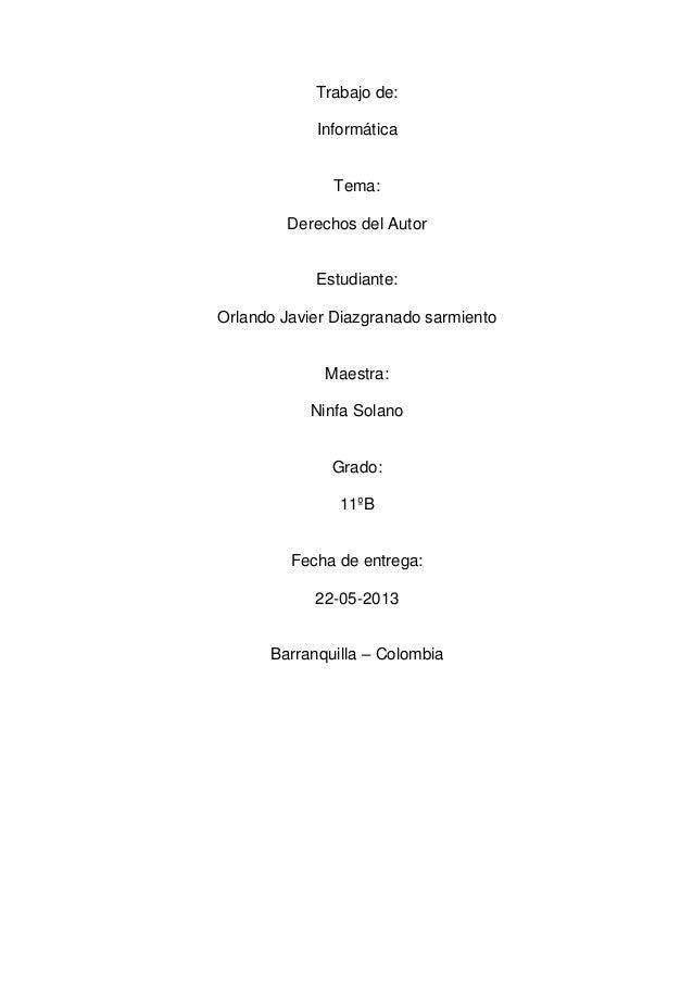 Trabajo de:InformáticaTema:Derechos del AutorEstudiante:Orlando Javier Diazgranado sarmientoMaestra:Ninfa SolanoGrado:11ºB...
