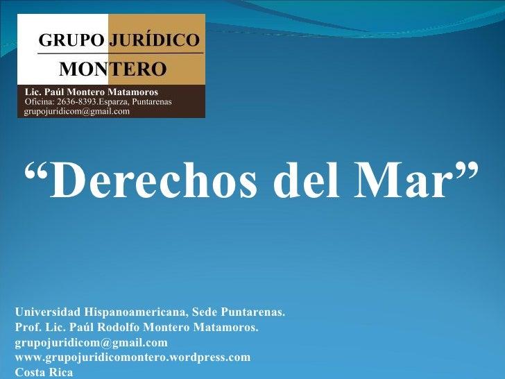 """Derechos del Mar""Universidad Hispanoamericana, Sede Puntarenas.Prof. Lic. Paúl Rodolfo Montero Matamoros.grupojuridicom@g..."