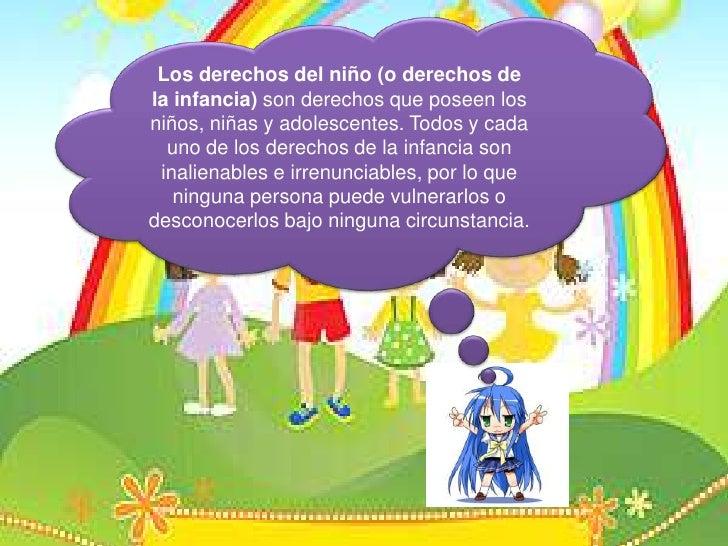 Los derechos del niño (o derechos de la infancia) son derechosque poseen los niños, niñas y adolescentes. Todos y cada uno...