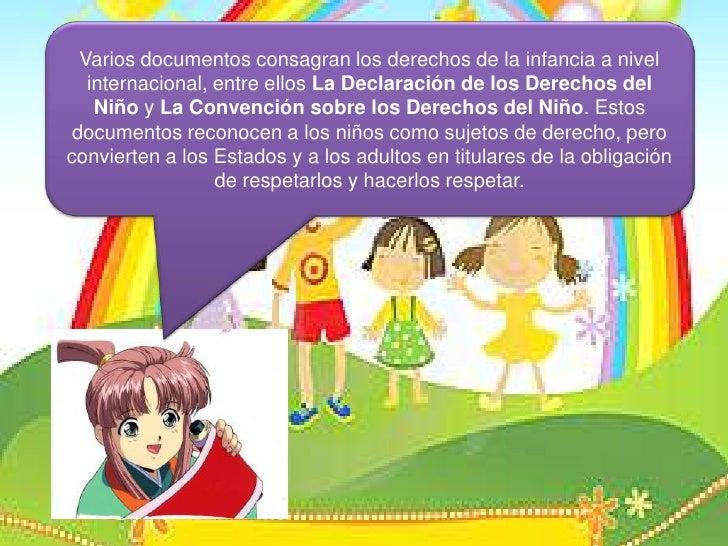 Varios documentos consagran los derechos de la infancia a nivel internacional, entre ellos LaDeclaración de los Derechos d...