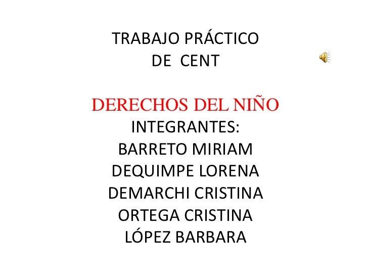 TRABAJO PRÁCTICODE  CENTDERECHOS DEL NIÑOINTEGRANTES:BARRETO MIRIAMDEQUIMPE LORENADEMARCHI CRISTINAORTEGA CRISTINALÓPEZ BA...