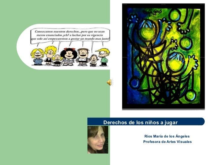 Derechos de los niños a jugar               Ríos María de los Ángeles               Profesora de Artes Visuales