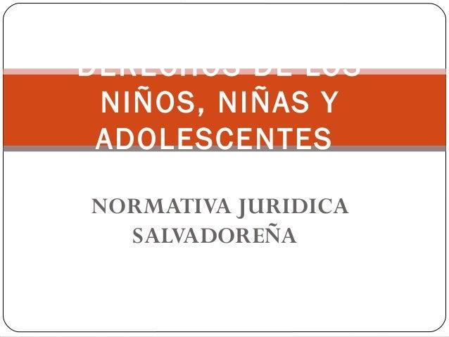 NORMATIVA JURIDICA SALVADOREÑA DERECHOS DE LOS NIÑOS, NIÑAS Y ADOLESCENTES