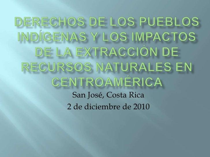 Derechos de los pueblos indígenas y los impactos de la extracción de recursos naturales en Centroamérica <br />San José, C...