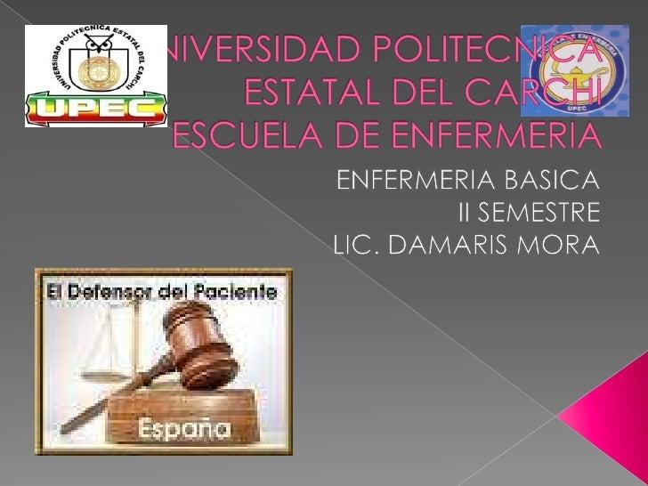 UNIVERSIDAD POLITECNICA ESTATAL DEL CARCHIESCUELA DE ENFERMERIA<br />ENFERMERIA BASICA<br />II SEMESTRE <br />LIC. DAMARIS...