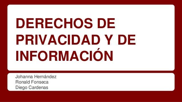 DERECHOS DE PRIVACIDAD Y DE INFORMACIÓN Johanna Hernández Ronald Fonseca Diego Cardenas