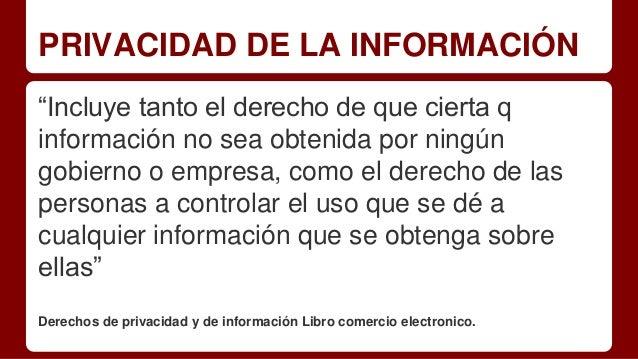 """PRIVACIDAD DE LA INFORMACIÓN """"Incluye tanto el derecho de que cierta q información no sea obtenida por ningún gobierno o e..."""
