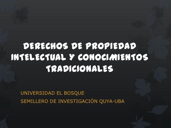DERECHOS DE PROPIEDADINTELECTUAL Y CONOCIMIENTOS       TRADICIONALES UNIVERSIDAD EL BOSQUE SEMILLERO DE INVESTIGACIÓN QUYA...