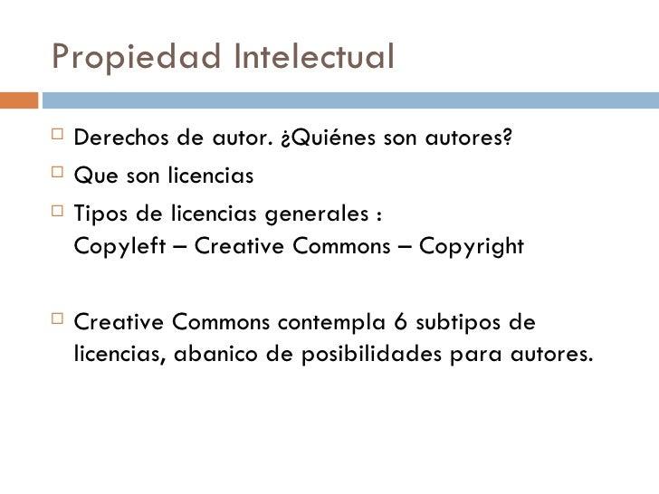 Propiedad Intelectual <ul><li>Derechos de autor. ¿Quiénes son autores? </li></ul><ul><li>Que son licencias </li></ul><ul><...