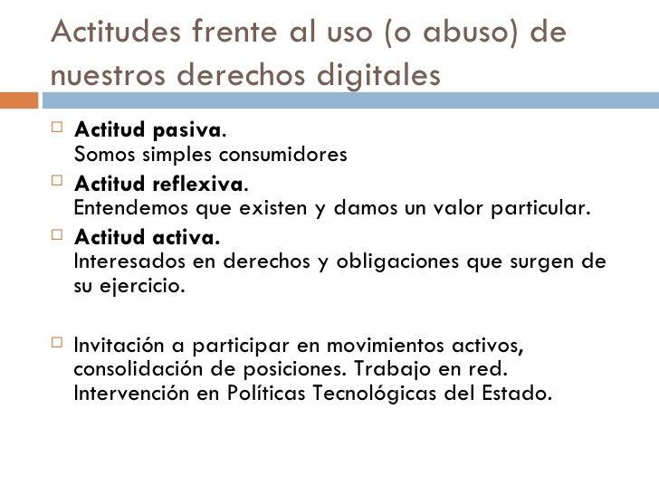 Actitudes frente al uso (o abuso) de nuestros derechos digitales <ul><li>Actitud pasiva .  Somos simples consumidores </li...